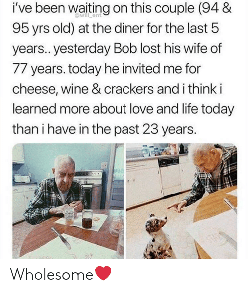 Waiting On: i've been waiting on this couple (94 &  will ent  95 yrs old) at the diner for the last 5  years.. yesterday Bob lost his wife of  77 years. today he invited me for  cheese, wine & crackers and i think i  learned more about love and life today  than i have in the past 23 years.  ONG  STAS Wholesome❤️