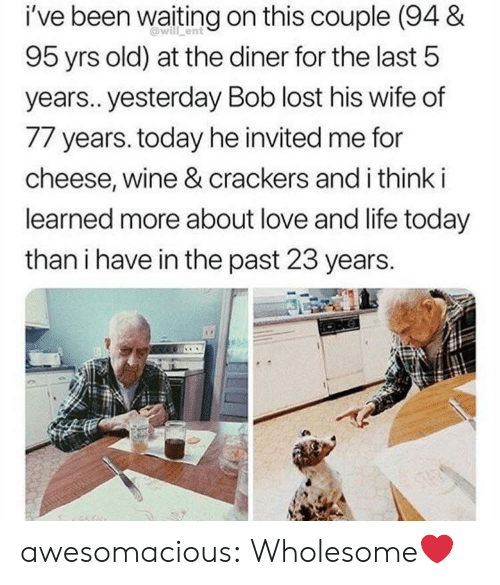 Waiting On: i've been waiting on this couple (94 &  will ent  95 yrs old) at the diner for the last 5  years.. yesterday Bob lost his wife of  77 years. today he invited me for  cheese, wine & crackers and i think i  learned more about love and life today  than i have in the past 23 years.  ONG  STAS awesomacious:  Wholesome❤️
