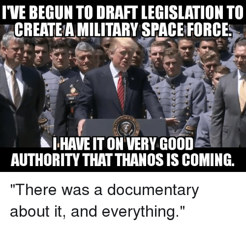 I'VE BEGUN TO DRAFT LEGISLATION TO CREATEA MILITARY SPACE FORCE HAVE