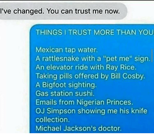 """Bigfoot, Bill Cosby, and Doctor: I've changed. You can trust me now.  THINGS I TRUST MORE THAN YOU  Mexican tap water  A rattlesnake with a """"pet me"""" sign.  An elevator ride with Ray Rice.  Taking pills offered by Bill Cosby.  A Bigfoot sighting.  Gas station sushi.  Emails from Nigerian Princes.  OJ Simpson showing me his knife  collection.  Michael Jackson's doctor."""