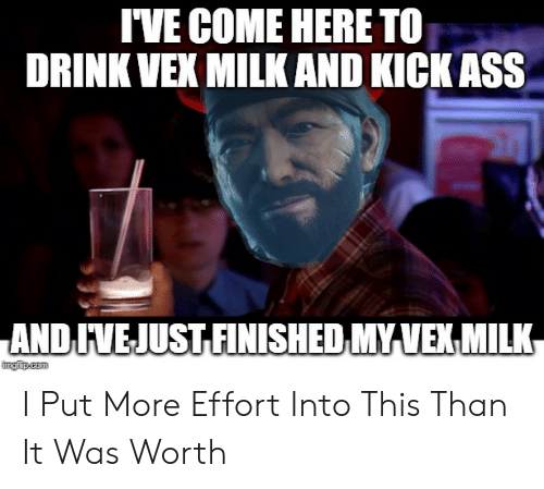 Destiny, Kickass, and Com: IVE COME HERE TO  DRINK VEX MILK AND KICKASS  ANDIVEJUSTFINISHED MYIVEXMILK  imgiip.com I Put More Effort Into This Than It Was Worth