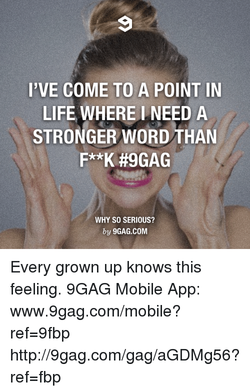 9gag, Dank, and Life: I'VE COME TO A POINT IN  LIFE WHERE NEED A  STRONGER WORD THAN  F**K #9GAG  WHY SO SERIOUS?  by 9GAG.COM Every grown up knows this feeling. 9GAG Mobile App: www.9gag.com/mobile?ref=9fbp  http://9gag.com/gag/aGDMg56?ref=fbp