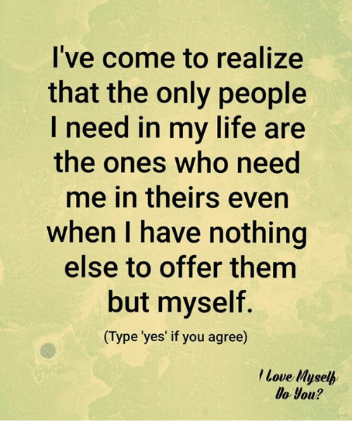 mused: I've come to realize  that the only people  I need in my life are  the ones who need  me in theirs even  when I have nothing  else to offer them  but myself.  Type 'yes' if you agree  Love Muse  Do you?