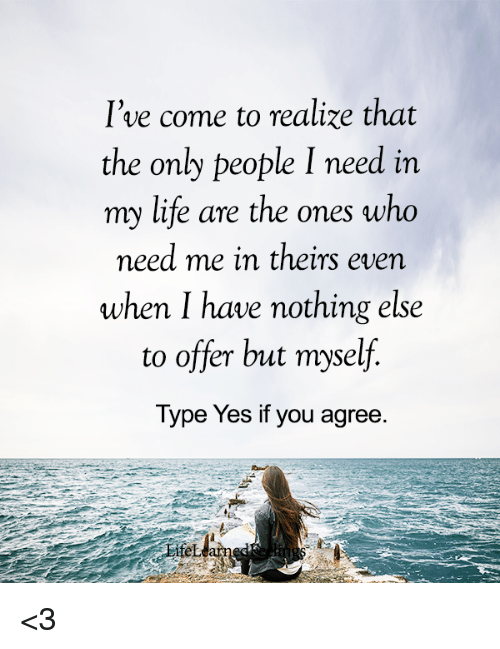Life, Yes, and Ares: I've come to realize that  the only people I need in  my life are the ones who  meed me in theirs even  when I have nothing else  to offer but myself.  Type Yes if you agree.  ifel <3
