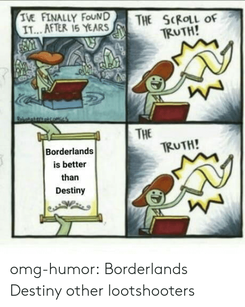 Destiny, Omg, and Tumblr: IVE FATALLY FOUND  THE SCROLL of  TRUTH!  IT.. AFTER 15 YEARSH  | THE  TRUTH!  Borderlands  is better  than  Destiny omg-humor:  Borderlands  Destiny  other lootshooters