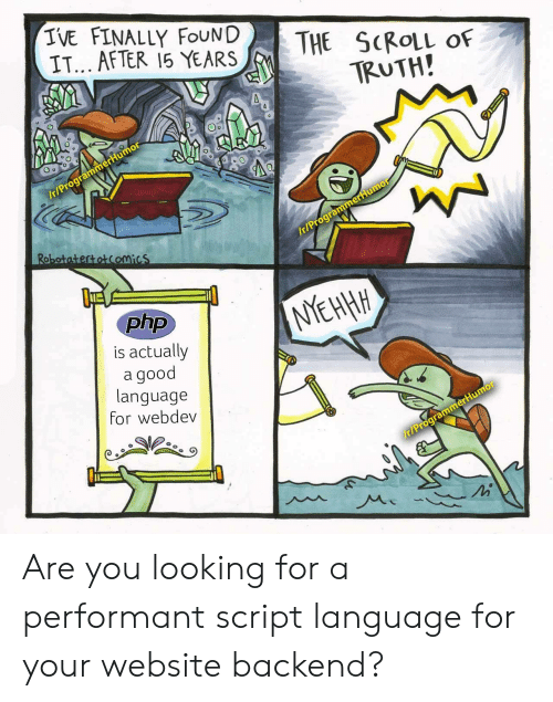Good, Truth, and Php: IVE FINALLY FOUND  IT... AFTER 15 YEARS  THE SCROLL  OF  TRUTH!  /t/ProgrammerHumor  Robotatertotcomics  Ir/ProgrammerHumo  php  NYEHHH  is actually  good  language  for webdev  r/ProgrammerHumor Are you looking for a performant script language for your website backend?