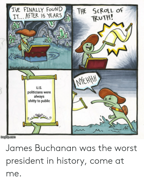 The Worst, James Buchanan, and History: IVE FINALLY FOUND  IT...AFTER 15 YEARS  THE SCROLL Of  TRUTH!  Robatatertotcomics  NEHA  U.S.  politicians were  always  shitty to public  imglip.com James Buchanan was the worst president in history, come at me.