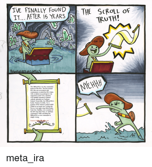 Ireland, Socialism, and Catholic: IVE FINALLY FouNDTHE SCRoLL oF  TRUTH!  r/me  0  me ira  RobotateftotCoMicS  The Official IRA was the communist  branch of the IRA. The Provisional  IRA (the one associated with  communism) avoided the IRA's links  with socialism in an attempt to win  supporters in the USA, and they  were initially founded to defend  catholic minorities in Northern  Ireland. Meanwhile, the Official IRA's  leader, Seamus Costello, was a  member of the Marist-Leninist IRSP  While by no means am I saying the  Provos were right-wing (their leader,  Seán Mac Stiofáin, was a member of  the left-wing Sinn Fein), to call them  communists while smashing the  Official IRA as not communist is  simply wrong.  e 1  Sources  s btw