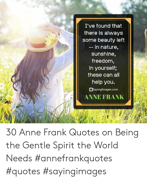 Anne Frank, Help, and Nature: I've found that  there is always  some beauty left  -- in nature,  sunshine,  freedom,  in yourself;  these can all  help you.  SayingImages.com  ANNE FRANK 30 Anne Frank Quotes on Being the Gentle Spirit the World Needs #annefrankquotes #quotes #sayingimages