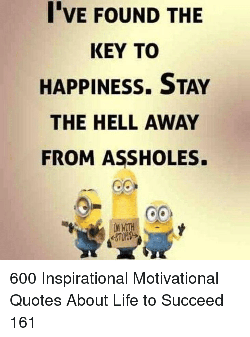 Life, Quotes, and Happiness: I'VE FOUND THE  KEY TO  HAPPINESS. STAY  THE HELL AWAY  FROM ASSHOLES. 600 Inspirational Motivational Quotes About Life to Succeed 161