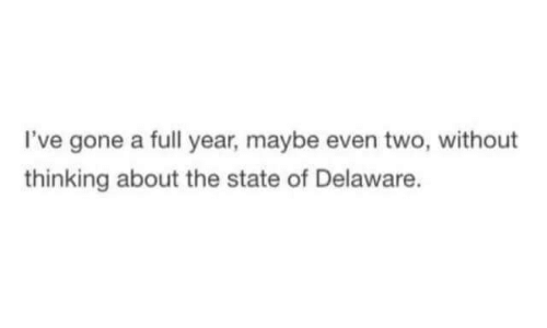 The State, Gone, and Thinking: I've gone a full year, maybe even two, without  thinking about the state of Delaware.