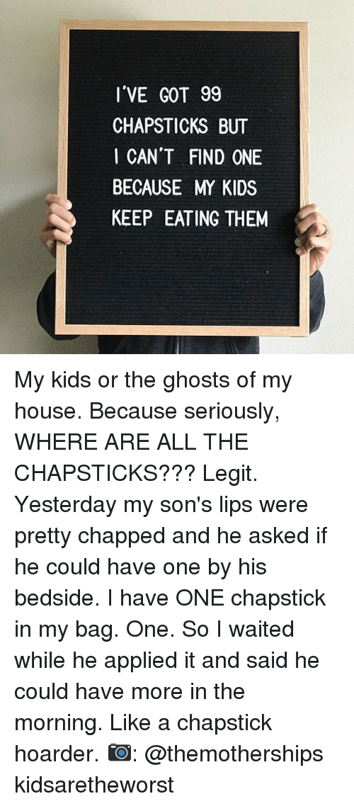 Memes, My House, and House: I'VE GOT 99  CHAPSTICKS BUT  I CAN'T FIND ONE  BECAUSE MY KIDS  KEEP EATING THEM My kids or the ghosts of my house. Because seriously, WHERE ARE ALL THE CHAPSTICKS??? Legit. Yesterday my son's lips were pretty chapped and he asked if he could have one by his bedside. I have ONE chapstick in my bag. One. So I waited while he applied it and said he could have more in the morning. Like a chapstick hoarder. 📷: @themotherships kidsaretheworst