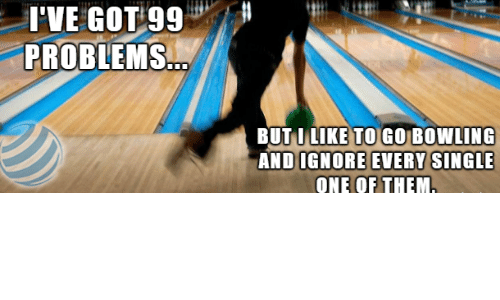 99 Problems, Bowling, and Got: I'VE  GOT  99  PROBLEMS  BUTILIKE TO GO BOWLING  ANDIGNORE EVERY S