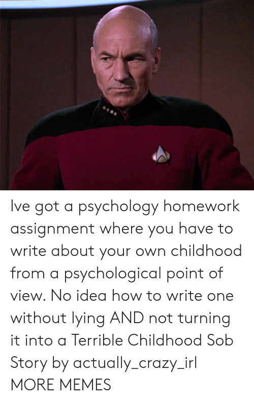 Crazy, Dank, and Memes: Ive got a psychology homework assignment where you have to write about your own childhood from a psychological point of view. No idea how to write one without lying AND not turning it into a Terrible Childhood Sob Story by actually_crazy_irl MORE MEMES