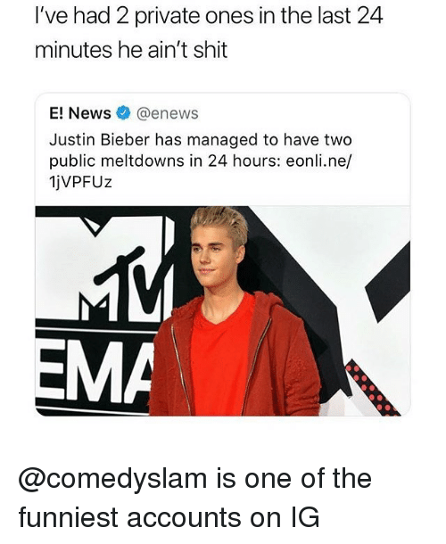 Enews: I've had 2 private ones in the last 24  minutes he ain't shit  enewS  Justin Bieber has managed to have two  public meltdowns in 24 hours: eonli.ne/  jVPFUz  MA @comedyslam is one of the funniest accounts on IG