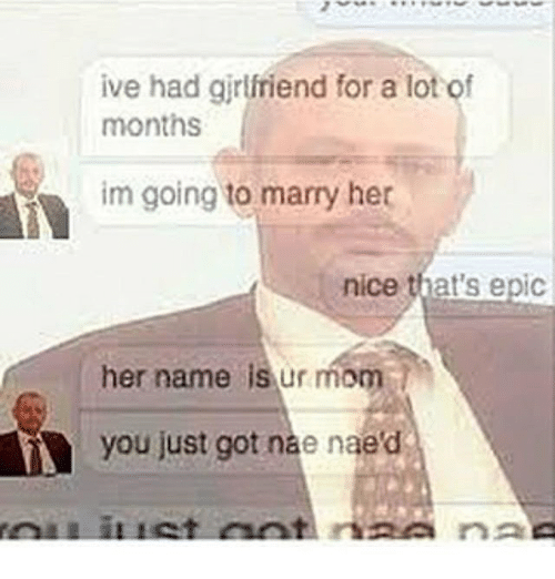 Memes, Girlfriend, and Mom: ive had girlfriend for a lot of  months  im going to marry her  nice that's epic  her name is ur mom  you just got nae naed