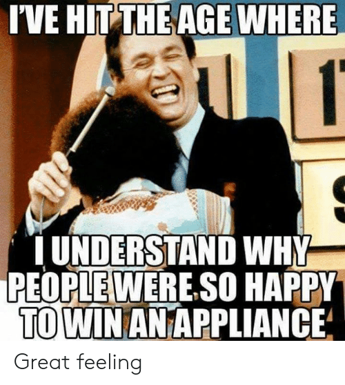Appliance: I'VE HIT THE AGE WHERE  UNDERSTAND WHY  PEOPLEWERE.SO HAPPY  TO WIN AN APPLIANCE Great feeling