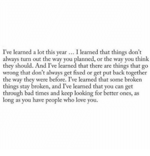 Keep Looking: I've learned a lot this year. I learned that things don't  always turn out the way you planned, or the way you think  they should. And I've learned that there are things that go  wrong that don't always get fixed or get put back together  the way they were before. I've learned that some broken  things stay broken, and I've learned that you can get  through bad times and keep looking for better ones, as  long as you have people who love you.