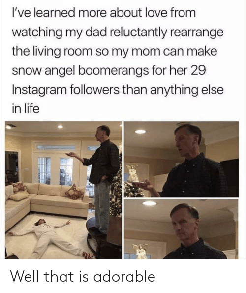 Snow: I've learned more about love from  watching my dad reluctantly rearrange  the living room so my mom can make  snow angel boomerangs for her 29  Instagram followers than anything else  in life Well that is adorable