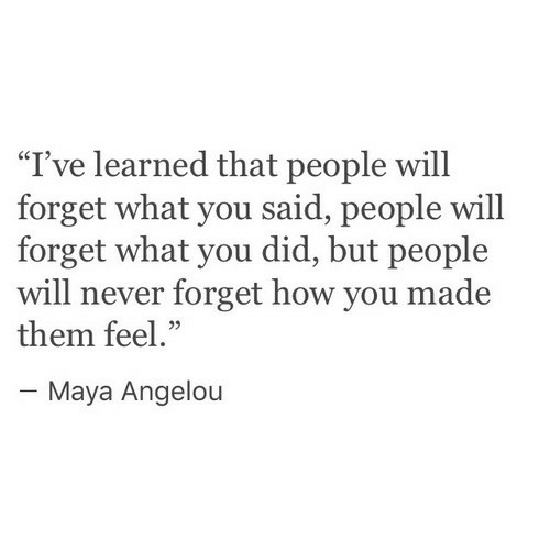 """Maya Angelou: """"I've learned that people will  forget what you said, people will  forget what you did, but people  will never forget how you made  them feel.""""  05  Maya Angelou"""
