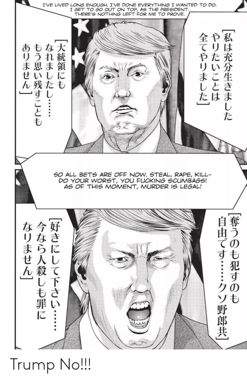Fucking, Rape, and Trump: I'VE LIVED LONG ENOUGH. IVE DONE EVERYTHING I WANTED TO DO.  I GET TO GO OUT ONN TOP, AS THE PRESIDENT.  THERE'S NOTHING LEFT FOR ME TO PROVE.  全や私  てリは  やた充  リい分  まこ生  しとき  たはま  あもな大  リうれ続  ま思ま領  せいしに  ん残たも  すし  た  SO ALL BETS ARE OFF NOW. STEAL, RAPE, KILL  DO YOUR WORST, YOu FUCKING SCUMBAGS!  AS OF THIS MOMENT, MURDER IS LEGAL!  な今好  リなき  まらに  せ人し  ん殺て  し下  もさ  ての  すも  クの  ソも  に Trump No!!!
