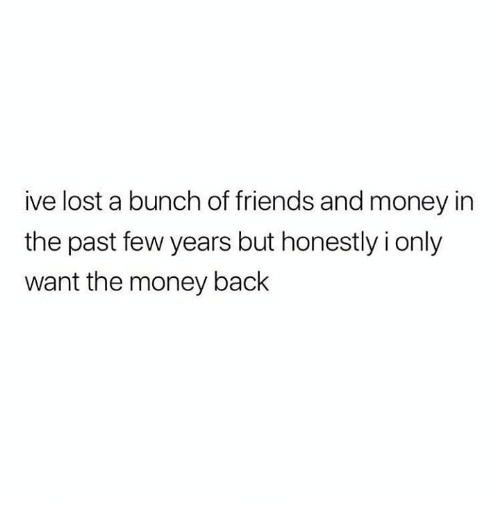 Friends, Money, and Lost: ive lost a bunch of friends and money in  the past few years but honestly i only  want the money back