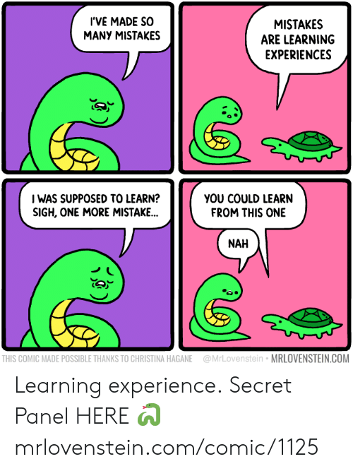 Memes, Experience, and Mistakes: I'VE MADE SO  MANY MISTAKES  MISTAKES  ARE LEARNING  EXPERIENCES  I WAS SUPPOSED TO LEARN?  SIGH, ONE MORE MISTAKE...  YOU COULD LEARN  FROM THIS ONE  NAH  THIS COMIC MADE POSSIBLE THANKS TO CHRISTINA HAGANE  MRLOVENSTEIN.COM  @MrLovenstein Learning experience.  Secret Panel HERE 🐍 mrlovenstein.com/comic/1125