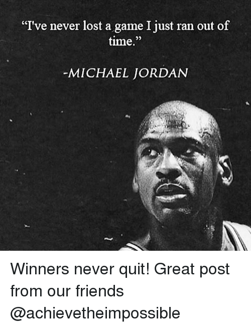 "Friends, Memes, and Michael Jordan: I've never lost a game I just ran out of  time.""  MICHAEL JORDAN Winners never quit! Great post from our friends @achievetheimpossible"