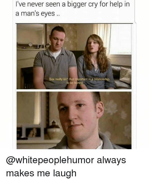 Memes, Sex, and Help: I've never seen a bigger cry for help in  a man's eyes  Sex really isnt that important in a relationship  to be honest @whitepeoplehumor always makes me laugh