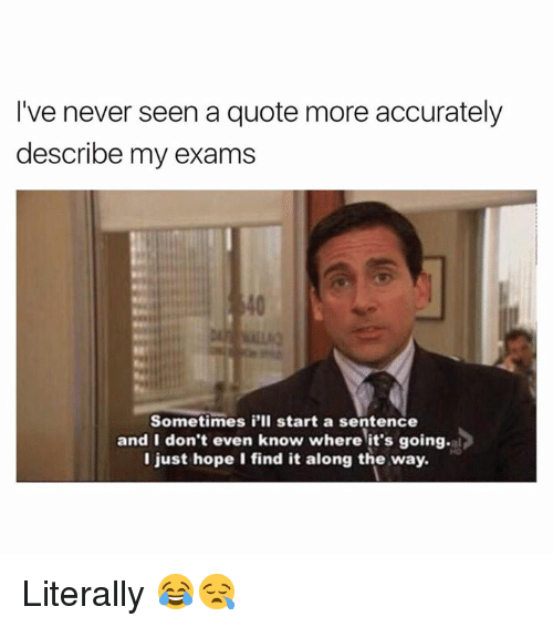 Hope, Never, and Quote: I've never seen a quote more accurately  describe my exams  Sometimes i'll start a sentence  and I don't even know where it's goin  I just hope I find it along the way. Literally 😂😪