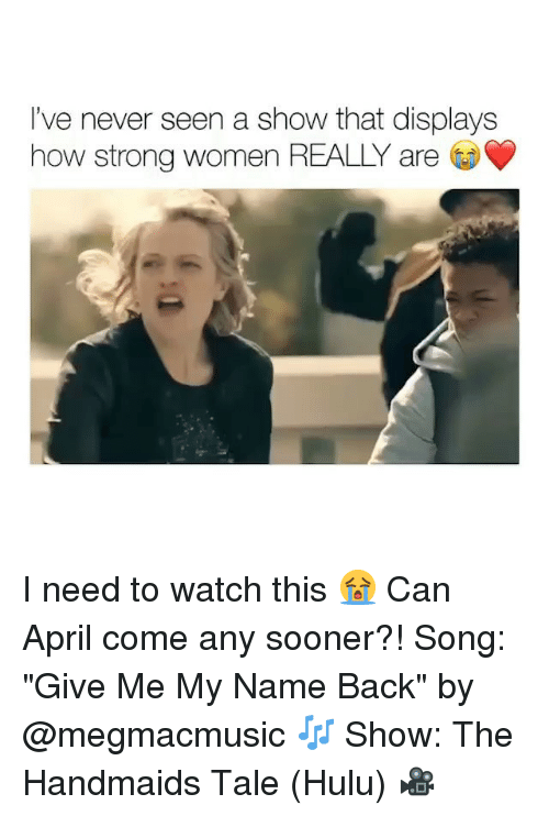 "Hulu, Watch, and Women: I've never seen a show that displays  how strong women REALLY are I need to watch this 😭 Can April come any sooner?! Song: ""Give Me My Name Back"" by @megmacmusic 🎶 Show: The Handmaids Tale (Hulu) 🎥"