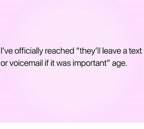 """Relationships, Text, and  Voicemail: I've officially reached """"they'll leave a text  or voicemail if it was important"""" age."""
