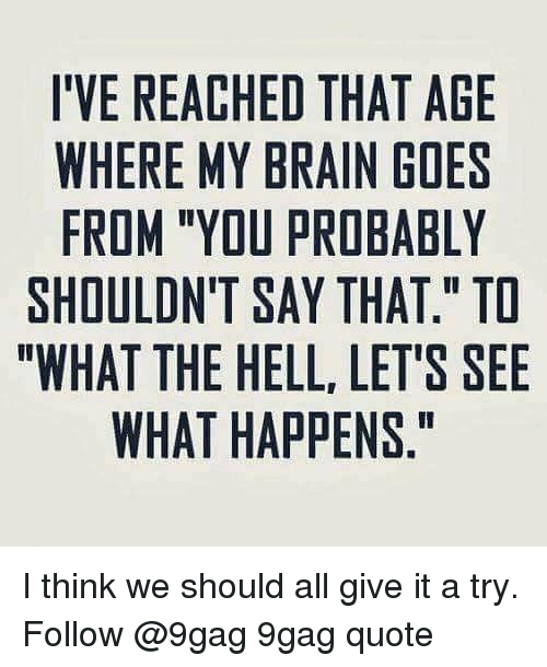 """give it a try: I'VE REACHED THAT AGE  WHERE MY BRAIN GOES  FROM """"YOU PROBABLY  SHOULDN'T SAY THAT."""" TD  """"WHAT THE HELL, LET'S SEE  WHAT HAPPENS,"""" I think we should all give it a try. Follow @9gag 9gag quote"""