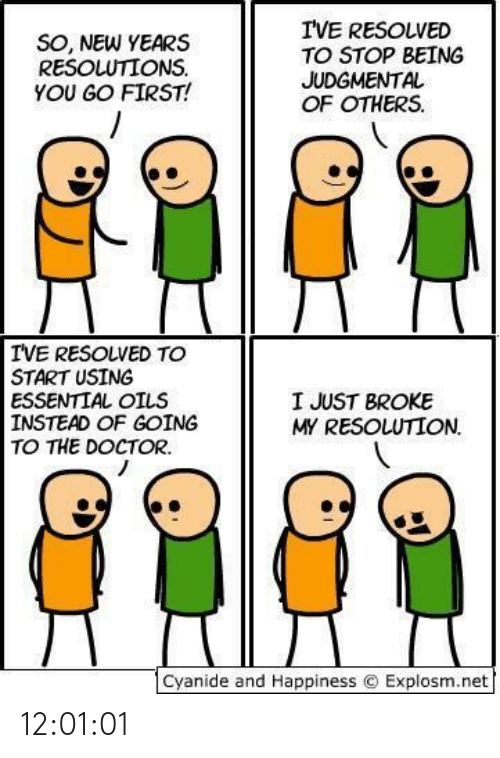 Instead Of: I'VE RESOLVED  TO STOP BEING  JUDGMENTAL  OF OTHERS.  SO, NEW YEARS  RESOLUTIONS.  YOU GO FIRST!  IVE RESOLVED TO  START USING  ESSENTIAL OILS  INSTEAD OF GOING  TO THE DOCTOR.  I JUST BROKE  MY RESOLUTION.  Cyanide and Happiness © Explosm.net 12:01:01