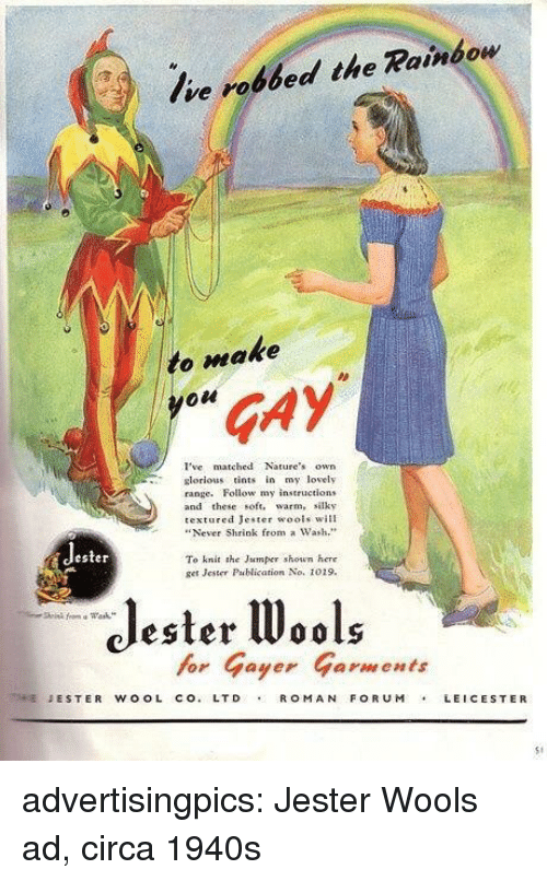 """Target, Tumblr, and Blog: Ive robbed the Rainbow  to make  GAY  I'vematched Natures own  lorious tints iy lovely  range. Follow my instructlons  and these soft. warm, silky  textured Jester wools will  """"Never Shrink from a Wash.""""  ester  To knit she Jaumper shown here  get Jester Pablication No. 1019.  Jester W  for Gayer Garments  ESTER WOOL CO.LTD ROM AN FORUMLEICESTER  S1 advertisingpics: Jester Wools ad, circa 1940s"""
