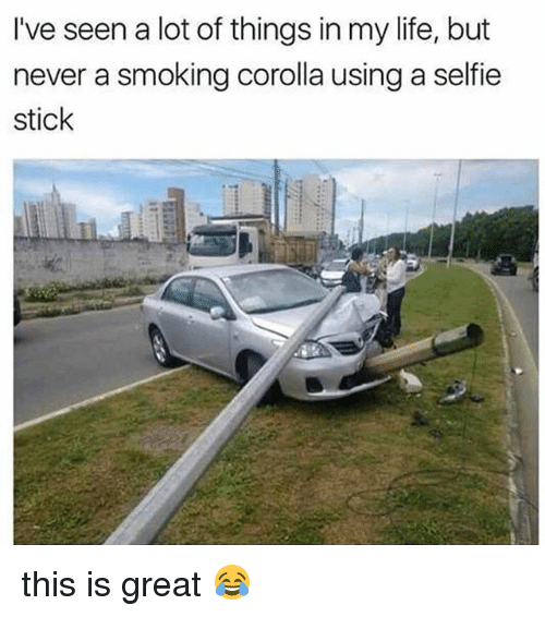 Life, Memes, and Selfie: I've seen a lot of things in my life, but  never a smoking corolla using a selfie  stick this is great 😂