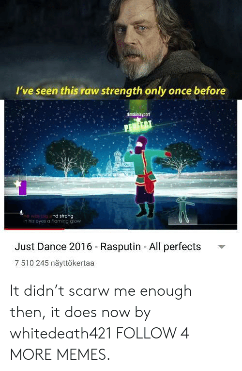 gow: I've seen this raw strength only once before  rtmckintayport  wo nd strong  In his eyes a riaming gow  Just Dance 2016 - Rasputin All perfects  7 510 245 näyttökertaa It didn't scarw me enough then, it does now by whitedeath421 FOLLOW 4 MORE MEMES.