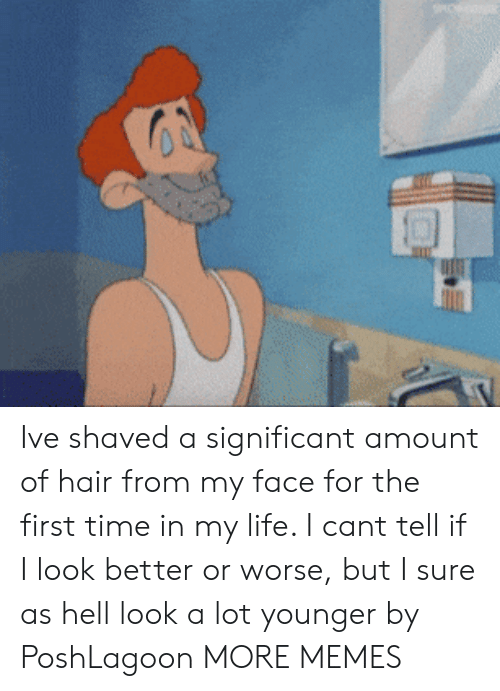 Dank, Life, and Memes: Ive shaved a significant amount of hair from my face for the first time in my life. I cant tell if I look better or worse, but I sure as hell look a lot younger by PoshLagoon MORE MEMES