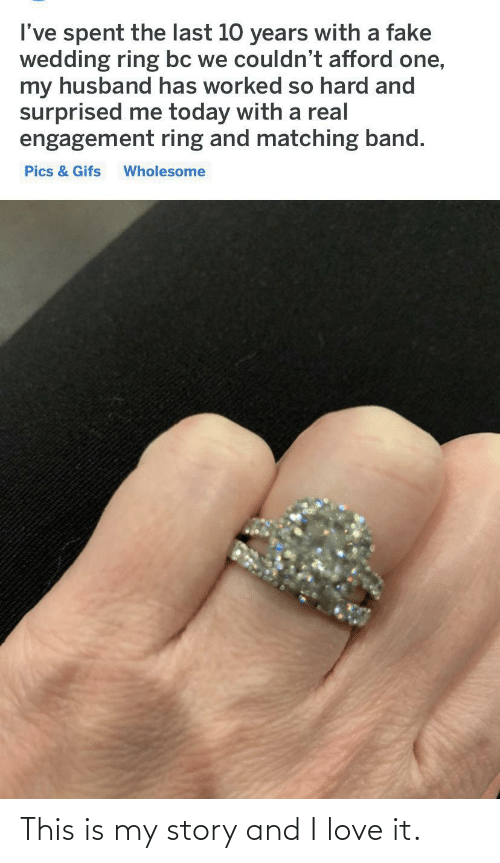 My Husband: I've spent the last 10 years with a fake  wedding ring bc we couldn't afford one,  my husband has worked so hard and  surprised me today with a real  engagement ring and matching band.  Pics & Gifs  Wholesome This is my story and I love it.