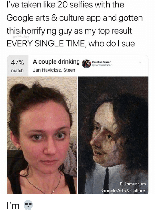 Drinking, Google, and Memes: I've taken like 20 selfies with the  Google arts & culture app and gotten  this horrifying guy as my top result  EVERY SINGLE TIME, who do l sue  47%  match  Acouple drinking Gees,linewazer  Jan Havicksz. Steen  Caroline Wazer  CarolineWazer  Rijksmuseum  Google Arts & Culture I'm 💀