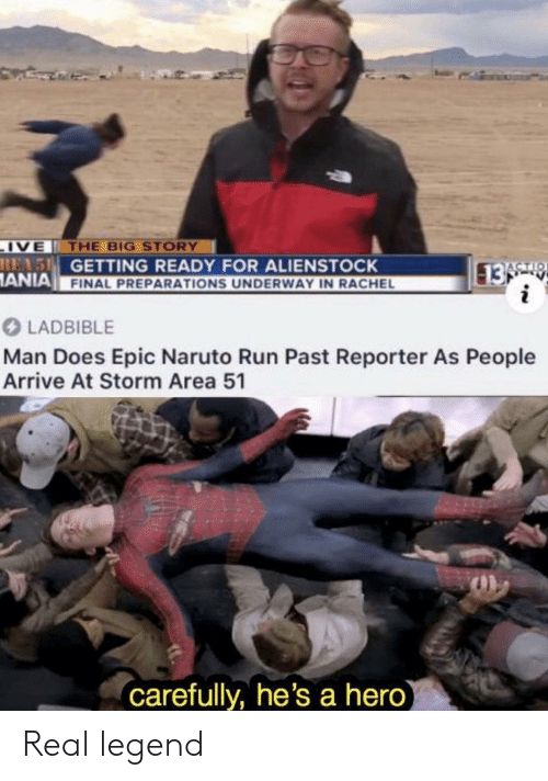 Reporter: IVE THE BIG STORY  REAS GETTING READY FOR ALIENSTOCK  ANIA FINAL PREPARATIONS UNDERWAY IN RACHEL  13 9  i  ACTIO  LADBIBLE  Man Does Epic Naruto Run Past Reporter As People  Arrive At Storm Area 51  carefully, he's a hero) Real legend