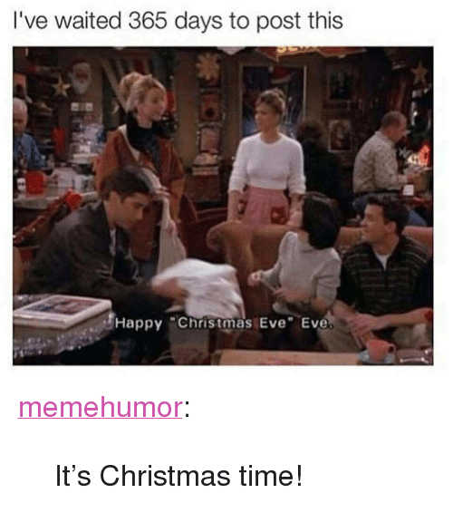 """Christmas Eve Eve: I've waited 365 days to post this  Happy Christmas Eve Eve. <p><a href=""""http://memehumor.net/post/168860456381/its-christmas-time"""" class=""""tumblr_blog"""">memehumor</a>:</p>  <blockquote><p>It's Christmas time!</p></blockquote>"""