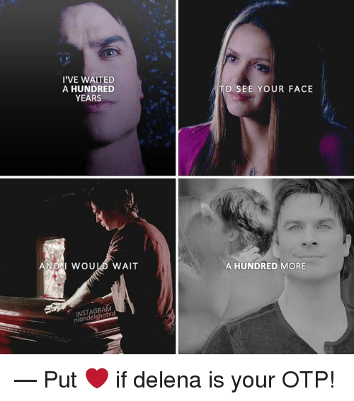 andie: I'VE WAITED  A HUNDRED  YEARS  TO SEE YOUR FACE  ANDI WOULD WAIT  A HUNDRED MORE  GRA  nian — Put ❤ if delena is your OTP!