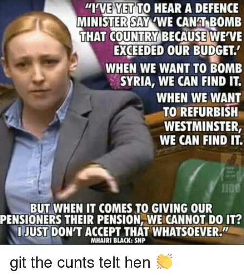 "Memes, Black, and Budget: ""I'VE YET TO HEAR A DEFENCE  MINISTERSAY WE CANT BOMB  THAT COUNTRY BECAUSE WE'VE  EXCEEDED OUR BUDGET.  WHEN WE WANT TO BOMB  SYRIA, WE CAN FIND IT.  WHEN WE WANT  TO REFURBISH  WESTMINSTER,  WE CAN FIND IT  IID  BUT WHEN IT COMES TO GIVING OUR  PENSIONERS THEIR PENSION, WE CANNOT DO IT?  IJUST DON'T ACCEPT THAT WHATSOEVER.""  MHAIRI BLACK:SNP git the cunts telt hen 👏"