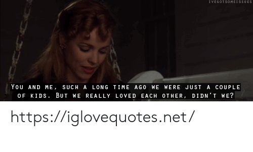 a long time: IVEGOTSOMEISSUES  |You AND ME, SUCH A LONG TIME AGO WE WERE JUST A COUPLE  OF KIDS BUT WE REALLY LOVED EACH OTHER, DIDN'T WE? https://iglovequotes.net/