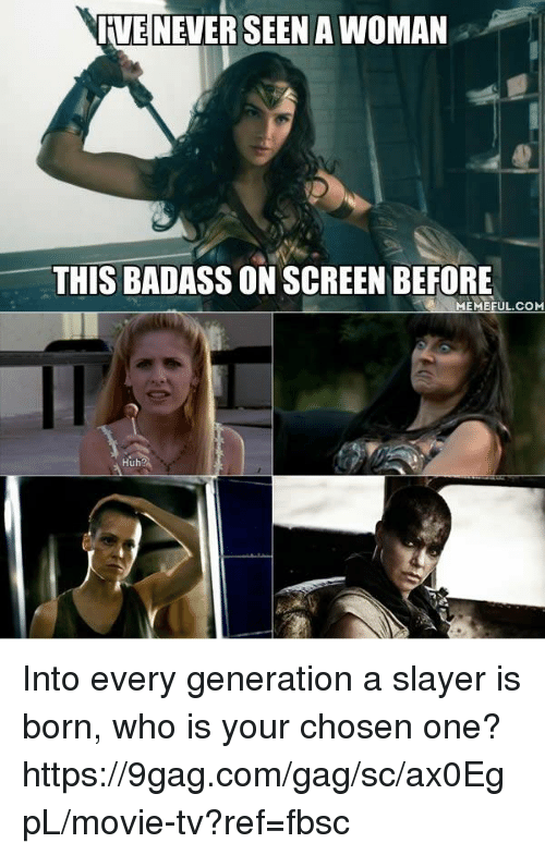 9gag, Dank, and Huh: IVENEVERSEENAWOMAN  THIS BADASS ON SCREEN BEFORE  MEMEFUL COM  Huh Into every generation a slayer is born, who is your chosen one? https://9gag.com/gag/sc/ax0EgpL/movie-tv?ref=fbsc
