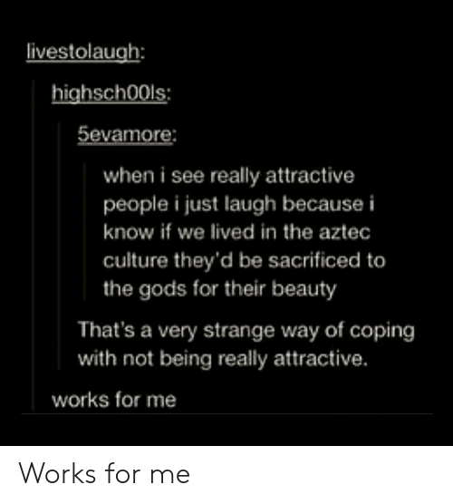 Aztec, Culture, and Gods: ivestolaugh:  highsch00ls:  5evamore:  when i see really attractive  people i just laugh because i  know if we lived in the aztec  culture they'd be sacrificed to  the gods for their beauty  That's a very strange way of coping  with not being really attractive.  works for me Works for me