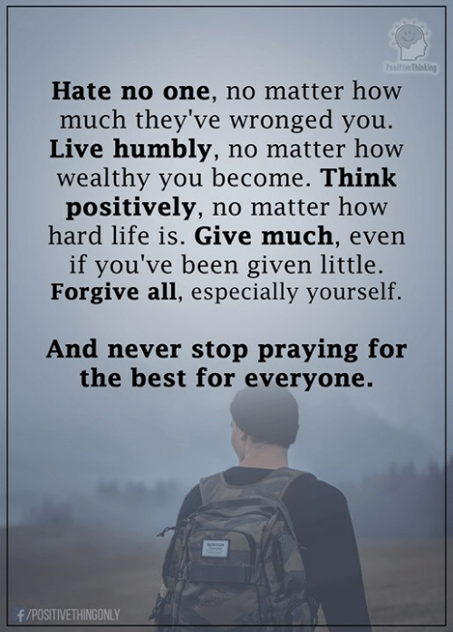 Life, Memes, and Best: iveThinting  Hate no one, no matter how  much they've wronged you.  Live humbly, no matter how  wealthy you become. Ihink  positively, no matter how  hard life is. Give much, even  if you've been given little.  Forgive all, especially yourself.  And never stop praying for  the best for everyone.  /POSITIVETHINGONLY