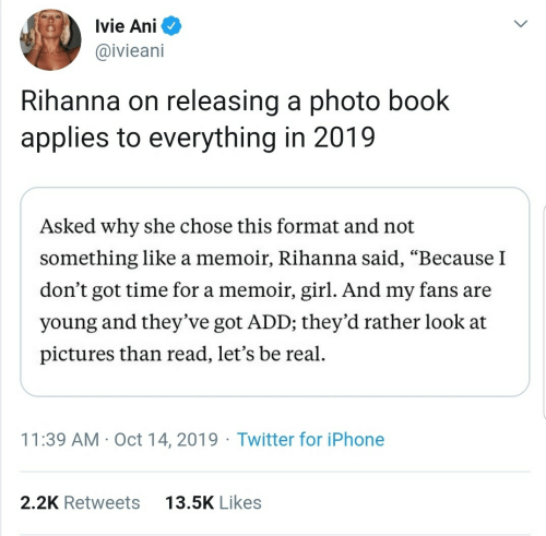 """Iphone, Rihanna, and Twitter: Ivie Ani  @ivieani  Rihanna on releasing a photo book  applies to everything in 2019  Asked why she chose this format and not  something like a memoir, Rihanna said, """"Because I  don't got time for a memoir, girl. And my fans are  young and they've got ADD; they'd rather look at  pictures than read, let's be real.  11:39 AM · Oct 14, 2019 · Twitter for iPhone  13.5K Likes  2.2K Retweets"""