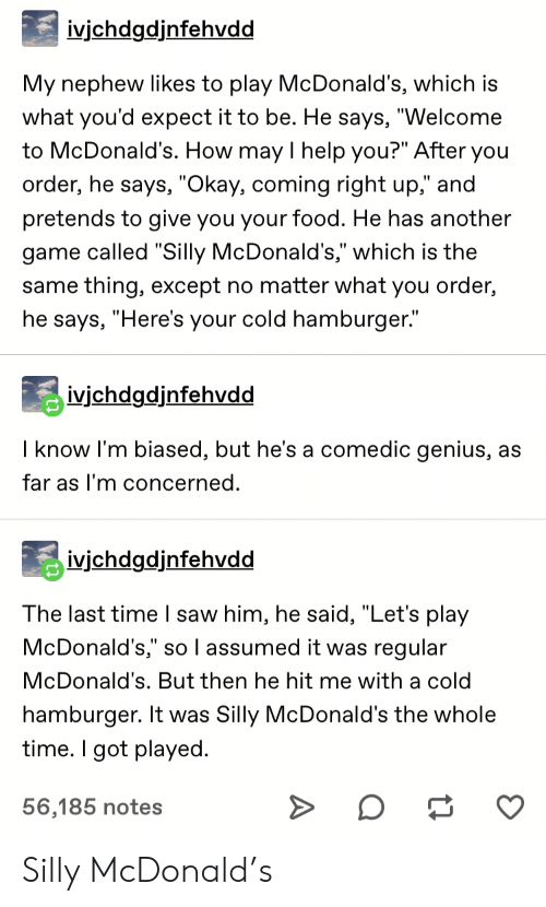 """mcdonald: ivjchdgdjnfehvdd  My nephew likes to play McDonald's, which is  what you'd expect it to be. He says, """"Welcome  to McDonald's. How may I help you?"""" After you  order, he says, """"Okay, coming right up,"""" and  pretends to give you your food. He has another  game called """"Silly McDonald's,"""" which is the  same thing, except no matter what you order,  he says, """"Here's your cold hamburger.""""  ivichdgdjnfehvdd  I know I'm biased, but he's a comedic genius, as  far as I'm concerned.  ivjchdgdjnfehvdd  The last time I saw him, he said, """"Let's play  McDonald's,"""" so l assumed it was regular  McDonald's. But then he hit me with a cold  hamburger. It was Silly McDonald's the whole  time. I got played  56,185 notes Silly McDonald's"""